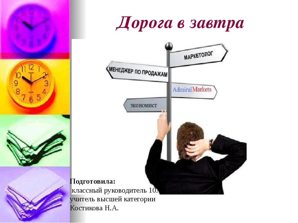 Дорога в завтра Подготовила: классный руководитель 10А класса, учитель высшей...