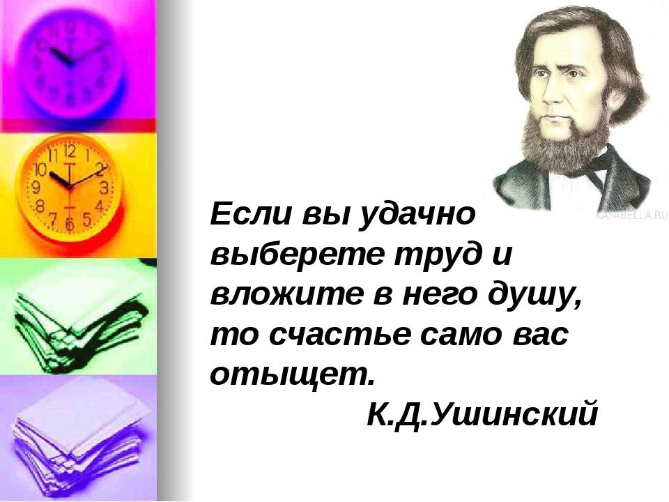 Если вы удачно выберете труд и вложите в него душу, то счастье само вас отыще...
