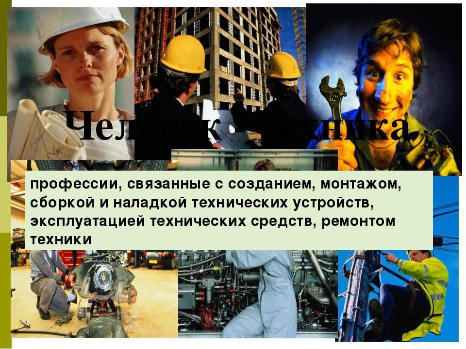 Человек - техника профессии, связанные с созданием, монтажом, сборкой и нала...