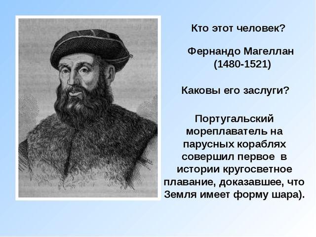 Кто этот человек? Фернандо Магеллан (1480-1521) Каковы его заслуги? Португаль...