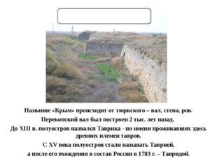 Название «Крым» происходит от тюркского – вал, стена, ров. Перекопский вал бы