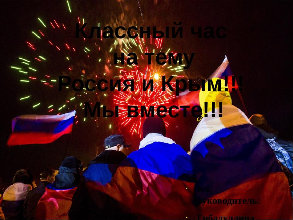 Кл. руководитель: Гибадуллина Г.И. Классный час на тему Россия и Крым!!! Мы в...
