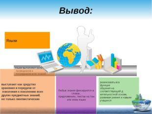 Вывод: языки выполняют роль проводников и посредников всех знаний. выступают