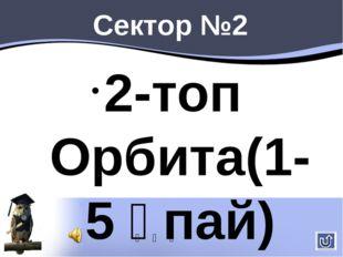 Сектор №2 2-топ Орбита(1-5 ұпай) 1.Барометр дегеніміз не? 2.Жел дегеніміз не?