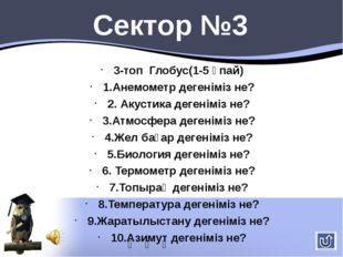 3-топ Глобус(1-5 ұпай) 1.Анемометр дегеніміз не? 2. Акустика дегеніміз не? 3.
