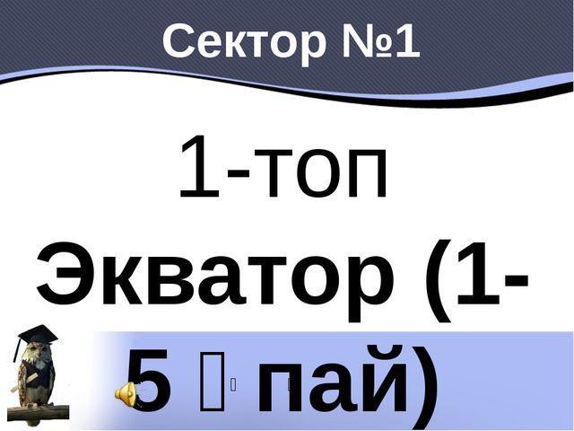 Сектор №1 1-топ Экватор (1-5 ұпай) Материк дегеніміз не? Архипелаг дегеніміз...