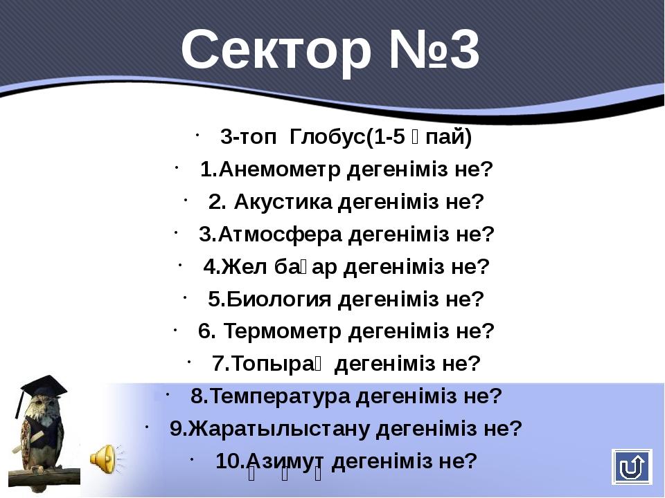 3-топ Глобус(1-5 ұпай) 1.Анемометр дегеніміз не? 2. Акустика дегеніміз не? 3....