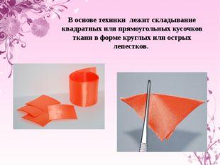 В основе техники лежит складывание квадратных или прямоугольных кусочков ткан