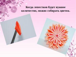 Когда лепестков будет нужное количество, можно собирать цветок.