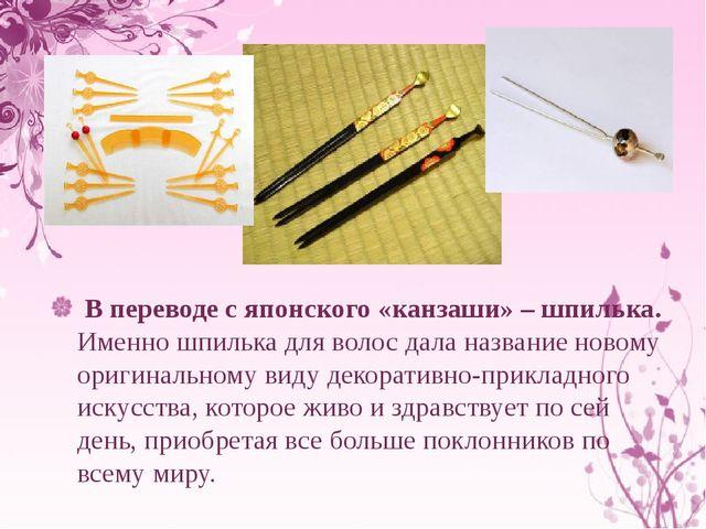 В переводе с японского «канзаши» – шпилька. Именно шпилька для волос дала на...