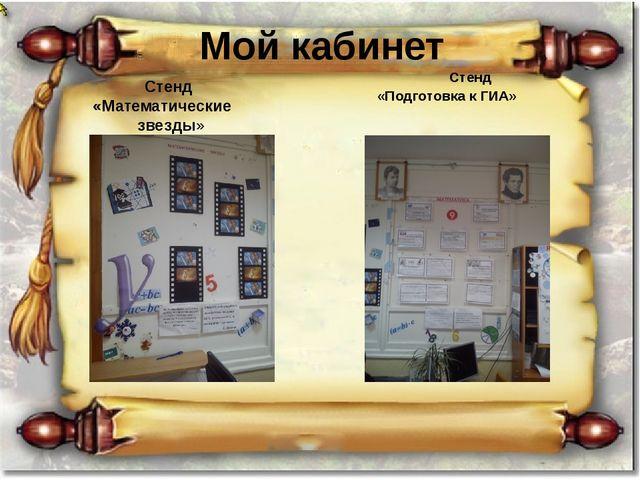 Мой кабинет Стенд «Математические звезды» Стенд «Подготовка к ГИА»