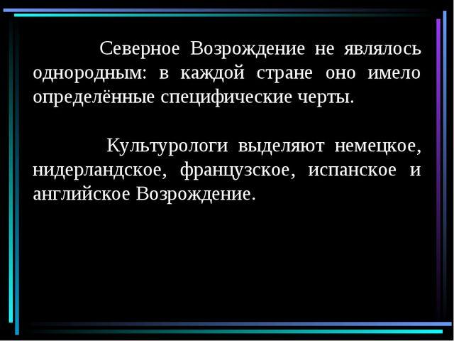 Северное Возрождение не являлось однородным: в каждой стране оно имело опред...