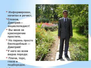 Информирован, начитан и речист, Словом, Дмитрий— энциклопедист! Вы меня за к