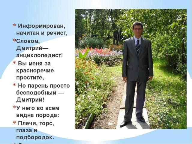 Информирован, начитан и речист, Словом, Дмитрий— энциклопедист! Вы меня за к...