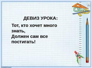ДЕВИЗ УРОКА: Тот, кто хочет много знать, Должен сам все постигать!