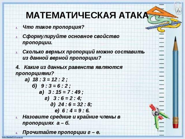 МАТЕМАТИЧЕСКАЯ АТАКА Что такое пропорция? Сформулируйте основное свойство про...