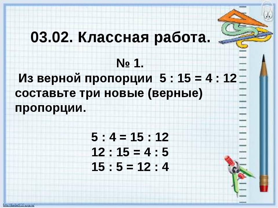 03.02. Классная работа. № 1. Из верной пропорции 5 : 15 = 4 : 12 составьте тр...