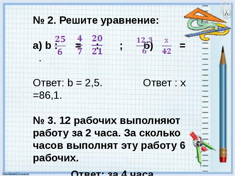 № 2. Решите уравнение: а) b : = : ; б) = . Ответ: b = 2,5. Ответ : х =86,1. №...