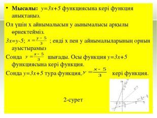Мысалы: у=3x+5 функциясына кері функция анықтаңыз. Ол үшін х айнымалысын у аы