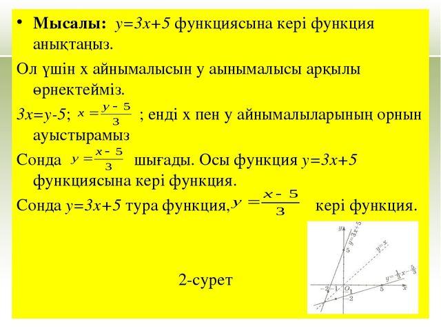 Мысалы: у=3x+5 функциясына кері функция анықтаңыз. Ол үшін х айнымалысын у аы...