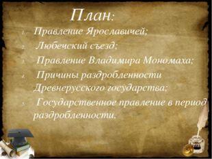 План: Правление Ярославичей; Любечский съезд; Правление Владимира Мономаха; П