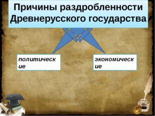 Причины раздробленности Древнерусского государства политические экономические