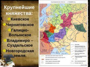 Крупнейшие княжества: Киевское Черниговское Галицко- Волынское Владимиро – Су