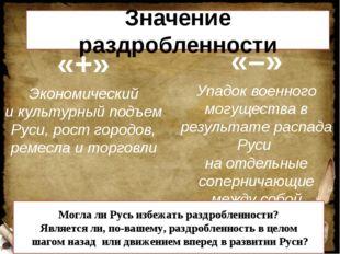 Значение раздробленности «+» Экономический и культурный подъем Руси, рост гор