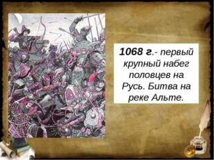 1068 г.- первый крупный набег половцев на Русь. Битва на реке Альте.