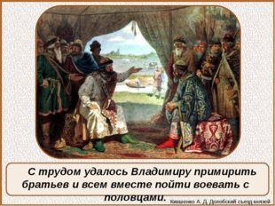 С трудом удалось Владимиру примирить братьев и всем вместе пойти воевать с по