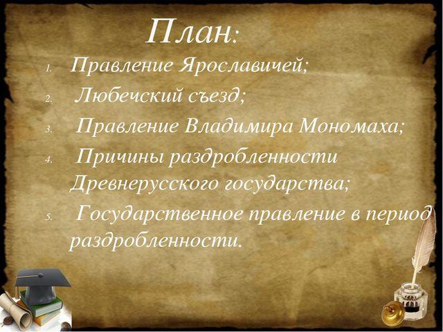 План: Правление Ярославичей; Любечский съезд; Правление Владимира Мономаха; П...