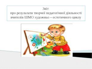 Звіт про результати творчої педагогічної діяльності вчителів ШМО художньо – е