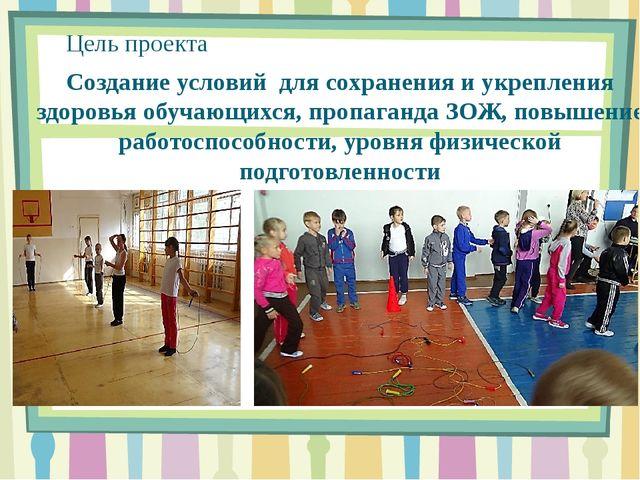 Цель проекта Создание условий для сохранения и укрепления здоровья обучающихс...