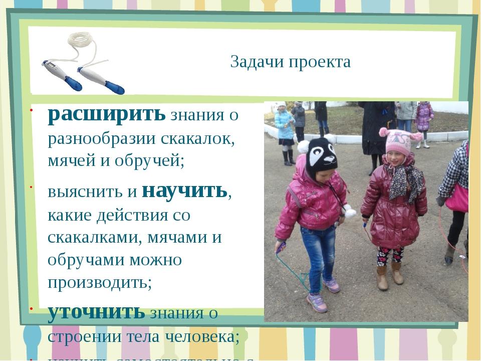 Задачи проекта расширить знания о разнообразии скакалок, мячей и обручей; выя...
