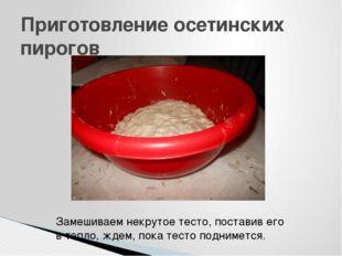 Приготовление осетинских пирогов Замешиваем некрутое тесто, поставив его в те