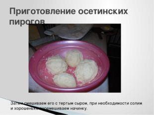 Приготовление осетинских пирогов Затем смешиваем его с тертым сыром, при необ