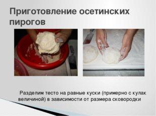 Приготовление осетинских пирогов Разделим тесто на равные куски (примерно с к