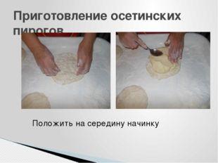 Приготовление осетинских пирогов Положить на середину начинку