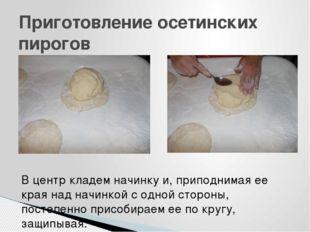 Приготовление осетинских пирогов В центр кладем начинку и, приподнимая ее кра