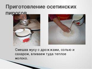 Приготовление осетинских пирогов Смешав муку с дрожжами, солью и сахаром, вли