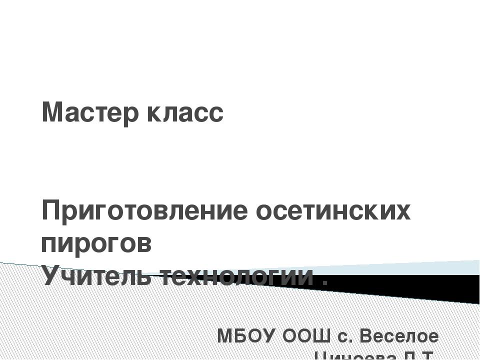 Мастер класс Приготовление осетинских пирогов Учитель технологии . МБОУ ООШ с...