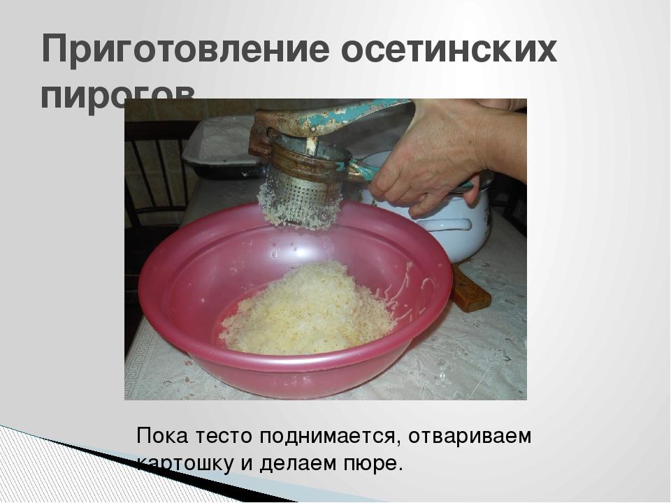 Приготовление осетинских пирогов Пока тесто поднимается, отвариваем картошку...