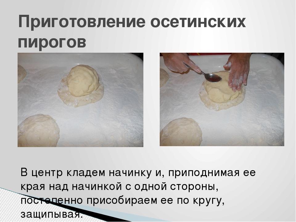 Приготовление осетинских пирогов В центр кладем начинку и, приподнимая ее кра...