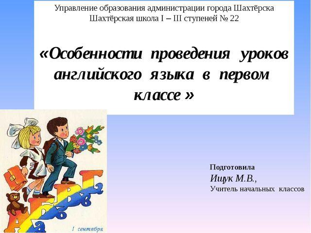 Подготовила Ищук М.В., Учитель начальных классов Управление образования админ...