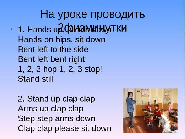 На уроке проводить 2физминутки 1. Hands up, hands down Hands on hips, sit dow...