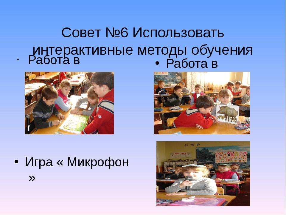 Работа в группах Совет №6 Использовать интерактивные методы обучения Работа в...