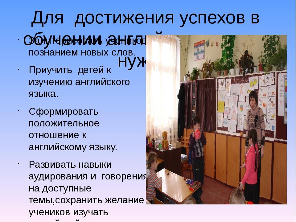 Для достижения успехов в обучении английского языка-нужно: Заинтерисовать уче...