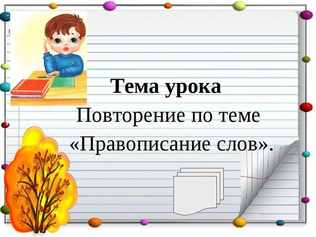 Тема урока Повторение по теме «Правописание слов».