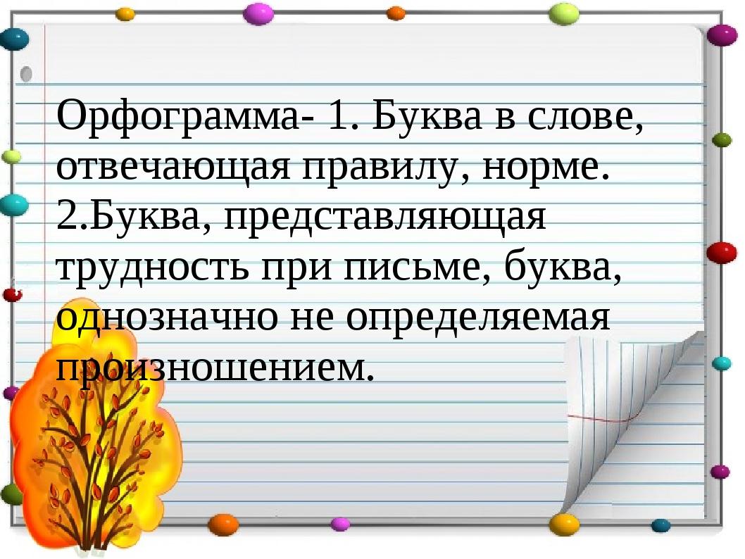 Орфограмма- 1. Буква в слове, отвечающая правилу, норме. 2.Буква, представля...