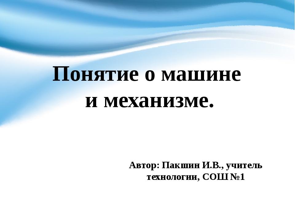 Автор: Пакшин И.В., учитель технологии, СОШ №1 Понятие о машине и механизме.